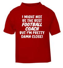 I might not be the best football coach but I'm pretty close! red Baby Toddler Tshirt 2 Years
