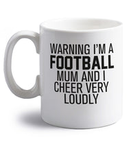 Warning I'm a football mum and I cheer very loudly right handed white ceramic mug