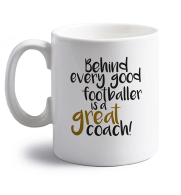 Behind every good footballer is a great coach! right handed white ceramic mug