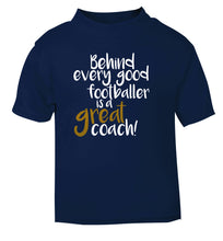 Behind every good footballer is a great coach! navy Baby Toddler Tshirt 2 Years