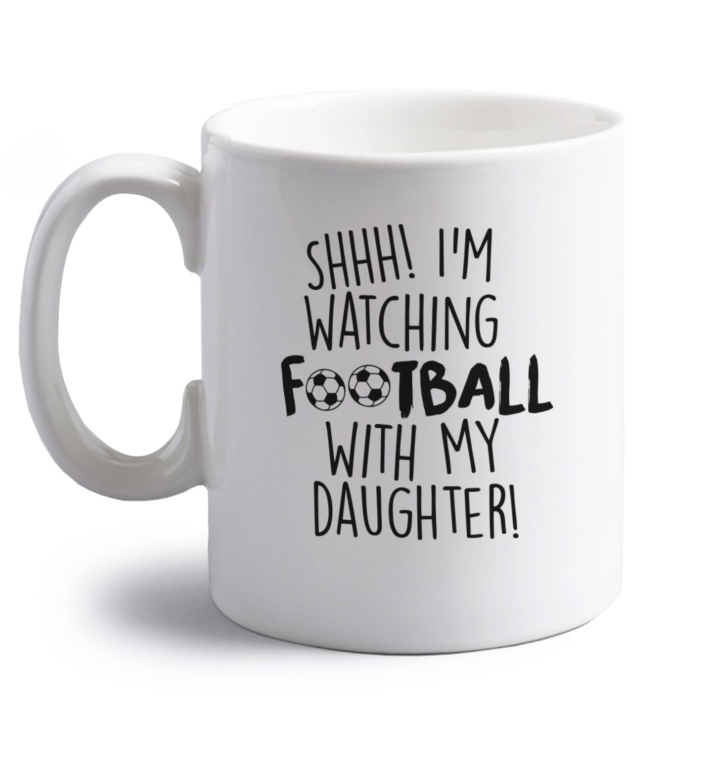 Shhh I'm watching football with my daughter right handed white ceramic mug