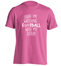 Shhh I'm watching football with my sister adults unisexpink Tshirt 2XL