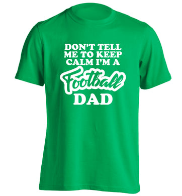 Don't tell me to keep calm I'm a football dad adults unisexgreen Tshirt 2XL