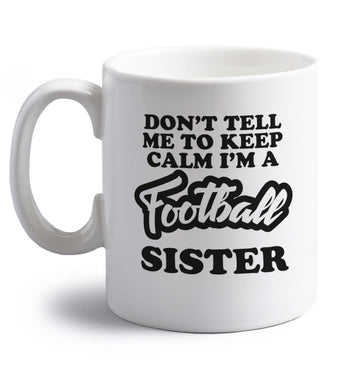 Don't tell me to keep calm I'm a football sister right handed white ceramic mug