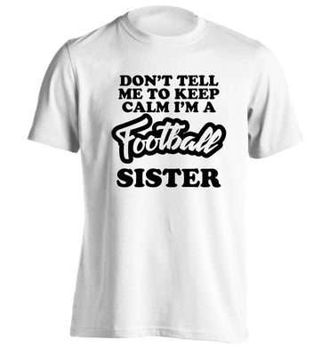 Don't tell me to keep calm I'm a football sister adults unisexwhite Tshirt 2XL
