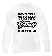 Don't tell me to keep calm I'm a football brother children's white sweater 12-14 Years