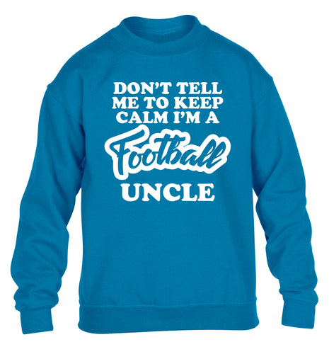 Don't tell me to keep calm I'm a football uncle children's blue sweater 12-14 Years