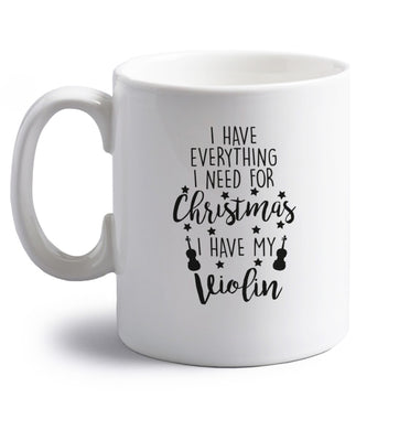 I have everything I need for Christmas I have my violin right handed white ceramic mug