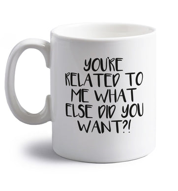 You're related to me what more do you want? right handed white ceramic mug