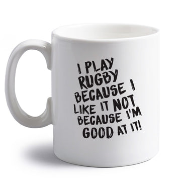 I play rugby because I like it not because I'm good at it right handed white ceramic mug