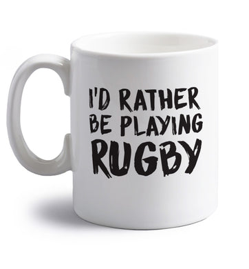 I'd rather be playing rugby right handed white ceramic mug