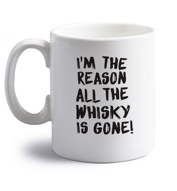 I'm the reason all the whisky is gone right handed white ceramic mug