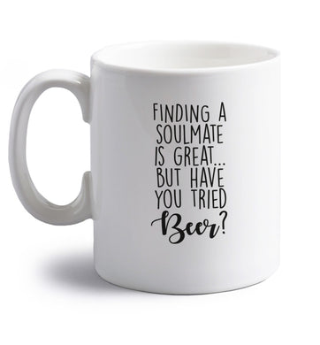 Finding a soulmate is great but have you tried beer? right handed white ceramic mug