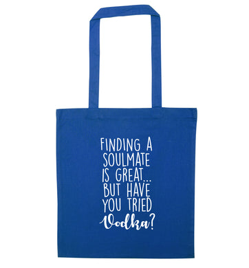 Finding a soulmate is great but have you tried vodka? blue tote bag