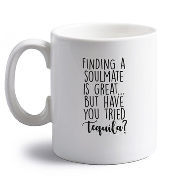 Finding a soulmate is great but have you tried tequila? right handed white ceramic mug