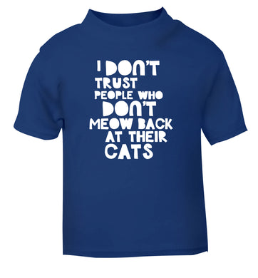 I don't trust people who don't meow back at their cats blue Baby Toddler Tshirt 2 Years