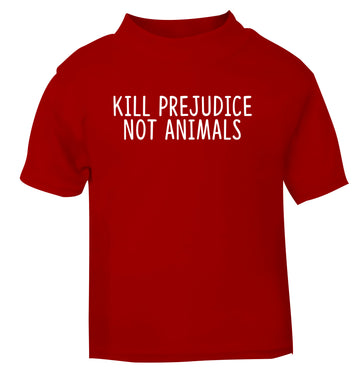 Kill Prejudice Not Animals red Baby Toddler Tshirt 2 Years