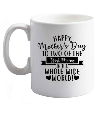 10 oz Happy mother's day to two of the best mums in the whole wide world ceramic mug right handed