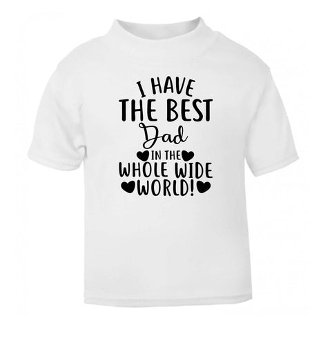 I have the best dad in the whole wide world! white Baby Toddler Tshirt 2 Years