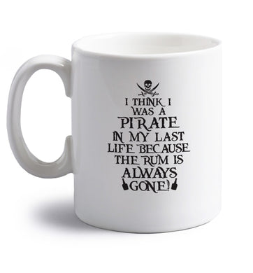 I think I was a pirate in my past life because the rum is always gone! right handed white ceramic mug
