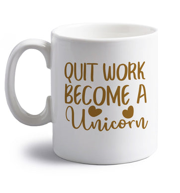 Quit work become a unicorn right handed white ceramic mug