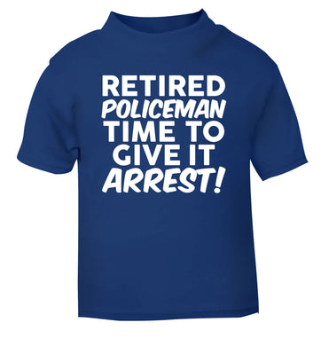 Retired policeman give it arresst! blue Baby Toddler Tshirt 2 Years