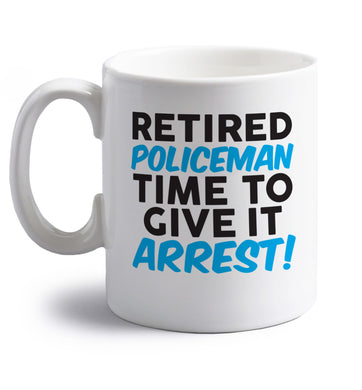 Retired policeman give it arresst! right handed white ceramic mug