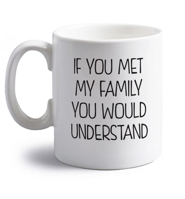If you met my family you would understand right handed white ceramic mug