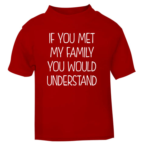 If you met my family you would understand red Baby Toddler Tshirt 2 Years