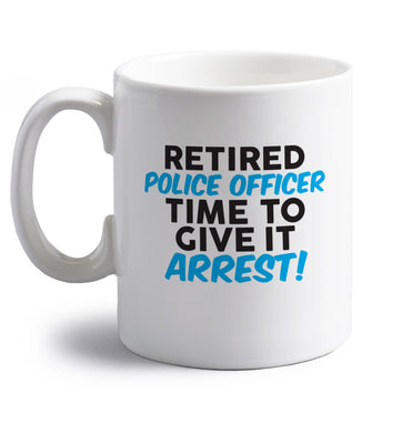 Retired police officer time to give it arrest right handed white ceramic mug