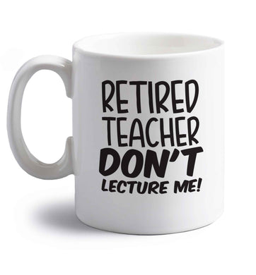 Retired teacher don't lecture me! right handed white ceramic mug