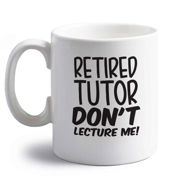 Retired tutor don't lecture me! right handed white ceramic mug