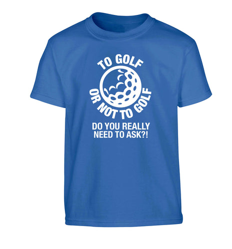 To golf or not to golf Do you really need to ask?! Children's blue Tshirt 12-13 Years