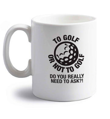 To golf or not to golf Do you really need to ask?! right handed white ceramic mug