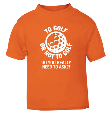 To golf or not to golf Do you really need to ask?! orange Baby Toddler Tshirt 2 Years