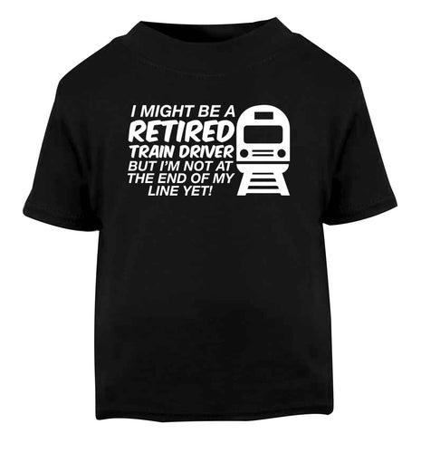 Retired train driver but I'm not at the end of my line yet Black Baby Toddler Tshirt 2 years