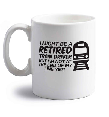 Retired train driver but I'm not at the end of my line yet right handed white ceramic mug