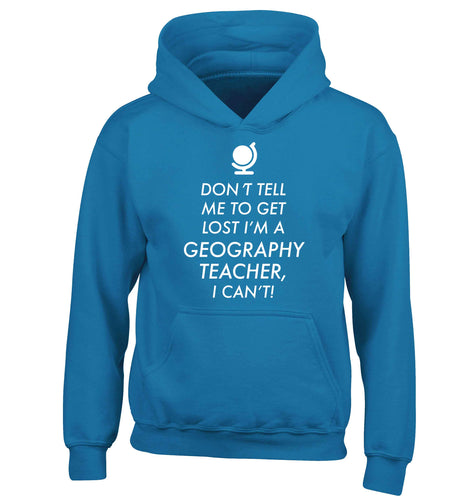 Don't tell me to get lost I'm a geography teacher, I can't children's blue hoodie 12-13 Years