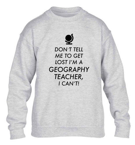 Don't tell me to get lost I'm a geography teacher, I can't children's grey sweater 12-13 Years