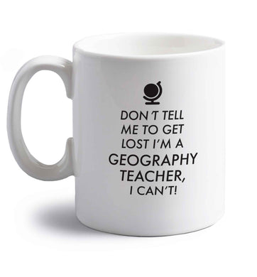 Don't tell me to get lost I'm a geography teacher, I can't right handed white ceramic mug