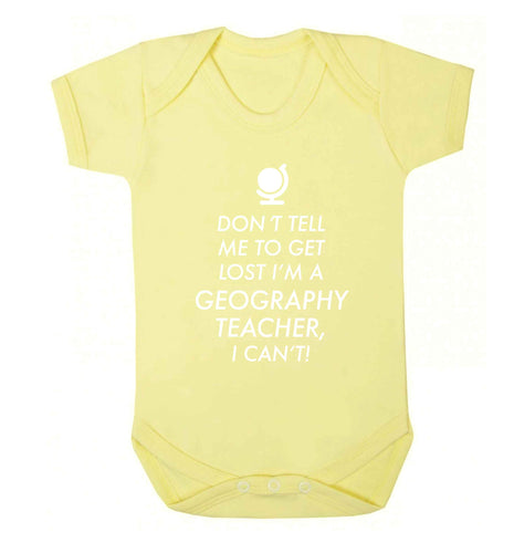 Don't tell me to get lost I'm a geography teacher, I can't Baby Vest pale yellow 18-24 months