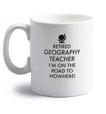 Retired geography teacher I'm on the road to nowhere right handed white ceramic mug