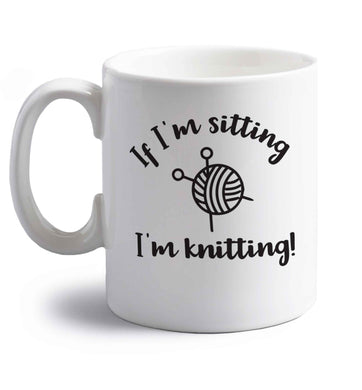 If I'm sitting I'm knitting right handed white ceramic mug