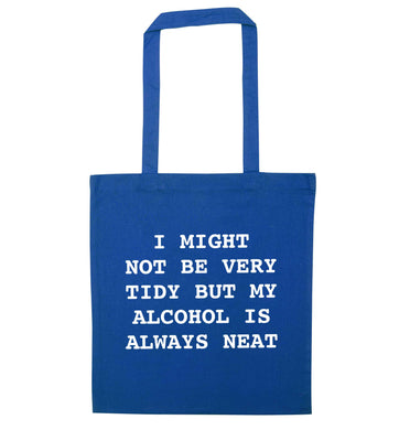 I might not be tidy but my alcohol is always neat blue tote bag