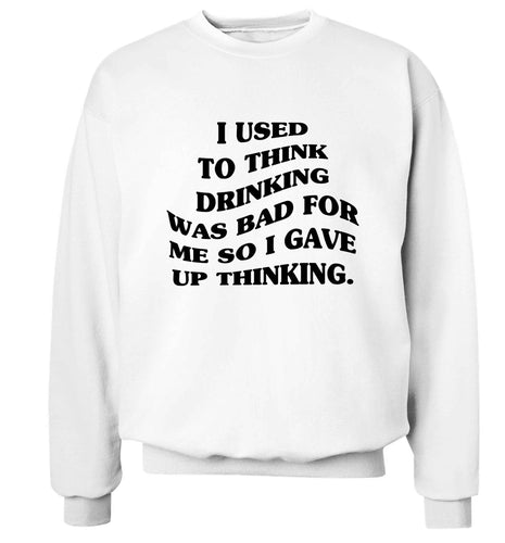 I used to think drinking was bad so I gave up thinking Adult's unisex white Sweater 2XL