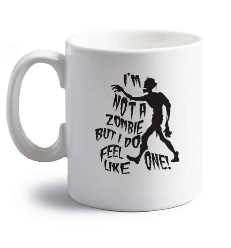 I'm not a zombie but I do feel like one! right handed white ceramic mug