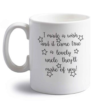 I made a wish and it came true a lovely uncle they'll make of you! right handed white ceramic mug