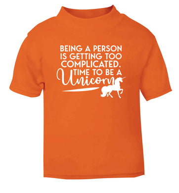 Being a person is getting too complicated time to be a unicorn orange Baby Toddler Tshirt 2 Years