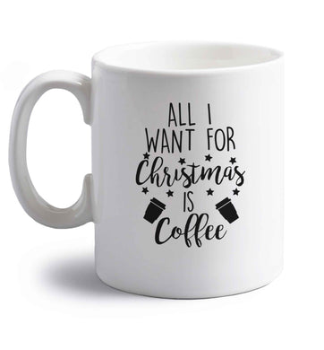 All I want for Christmas is coffee right handed white ceramic mug