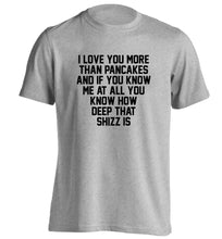 I love you more than pancakes and if you know me at all you know how deep that shizz is adults unisex grey Tshirt 2XL